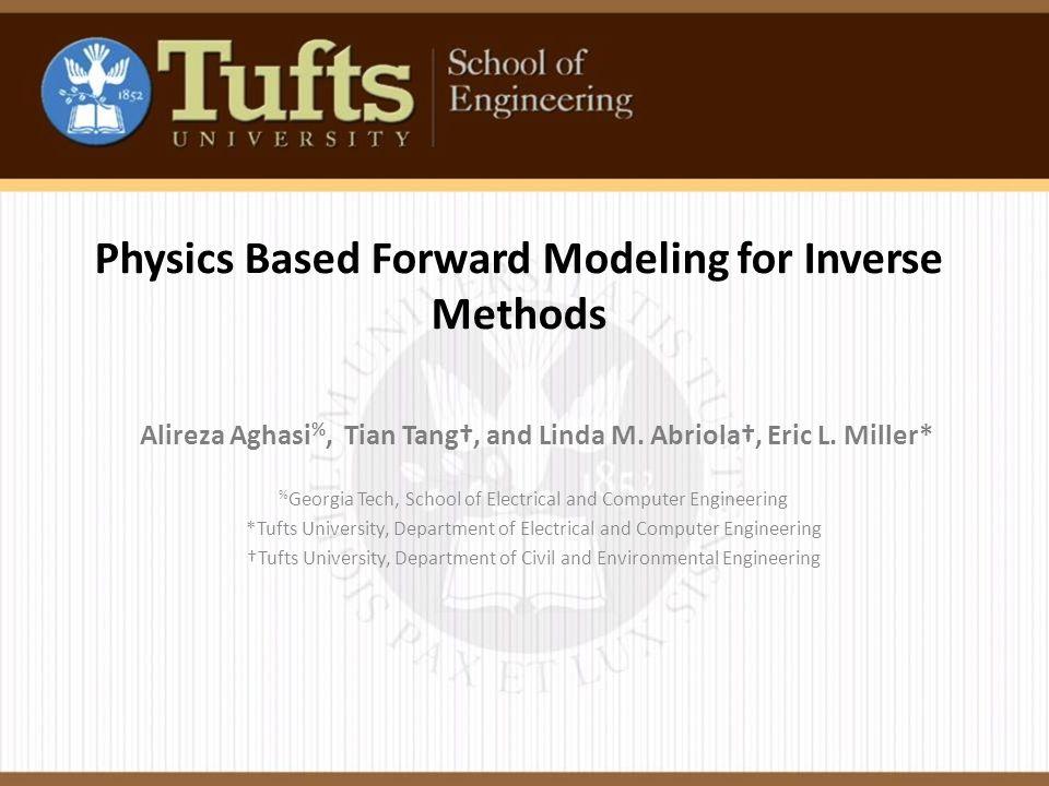 Physics Based Forward Modeling for Inverse Methods Alireza Aghasi %, Tian Tang†, and Linda M.
