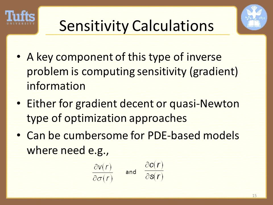 Sensitivity Calculations A key component of this type of inverse problem is computing sensitivity (gradient) information Either for gradient decent or quasi-Newton type of optimization approaches Can be cumbersome for PDE-based models where need e.g., 15 and