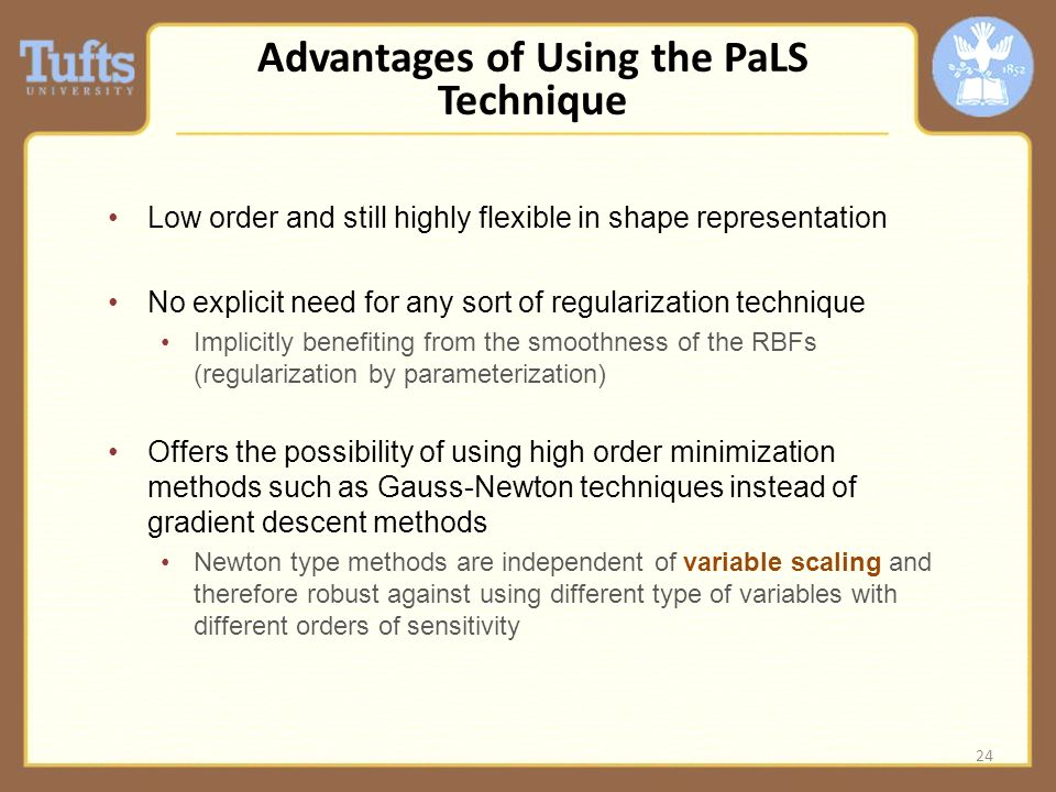 Advantages of Using the PaLS Technique Low order and still highly flexible in shape representation No explicit need for any sort of regularization technique Implicitly benefiting from the smoothness of the RBFs (regularization by parameterization) Offers the possibility of using high order minimization methods such as Gauss-Newton techniques instead of gradient descent methods Newton type methods are independent of variable scaling and therefore robust against using different type of variables with different orders of sensitivity 24