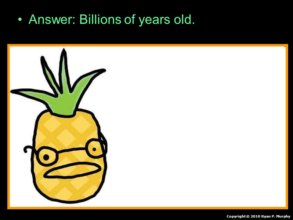Answer: Billions of years old.Copyright © 2010 Ryan P.