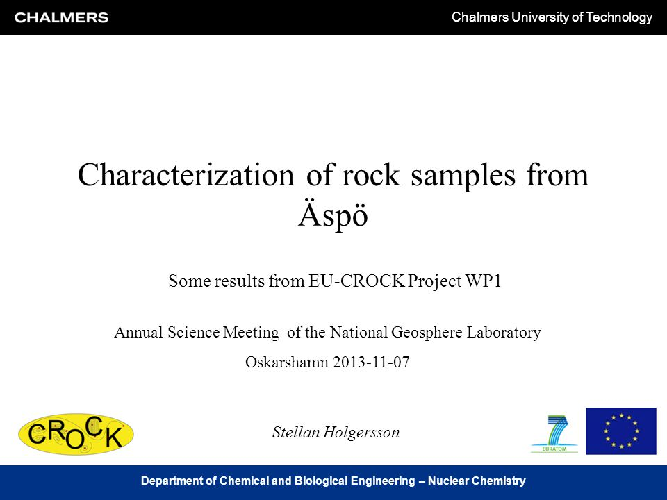 Chalmers University of Technology Department of Chemical and Biological Engineering – Nuclear Chemistry Characterization of rock samples from Äspö Some results from EU-CROCK Project WP1 Annual Science Meeting of the National Geosphere Laboratory Oskarshamn 2013-11-07 Stellan Holgersson