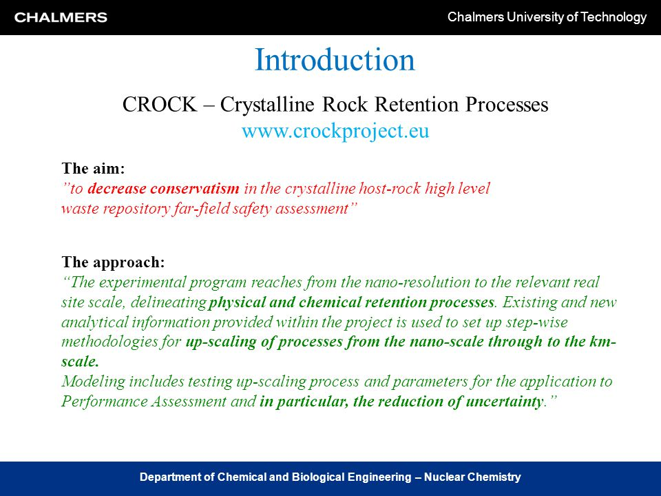 Chalmers University of Technology Department of Chemical and Biological Engineering – Nuclear Chemistry Introduction The aim: to decrease conservatism in the crystalline host-rock high level waste repository far-field safety assessment CROCK – Crystalline Rock Retention Processes www.crockproject.eu The approach: The experimental program reaches from the nano-resolution to the relevant real site scale, delineating physical and chemical retention processes.