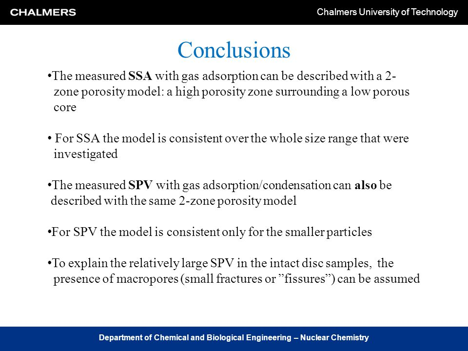 Chalmers University of Technology Department of Chemical and Biological Engineering – Nuclear Chemistry Conclusions The measured SSA with gas adsorption can be described with a 2- zone porosity model: a high porosity zone surrounding a low porous core For SSA the model is consistent over the whole size range that were investigated The measured SPV with gas adsorption/condensation can also be described with the same 2-zone porosity model For SPV the model is consistent only for the smaller particles To explain the relatively large SPV in the intact disc samples, the presence of macropores (small fractures or fissures ) can be assumed