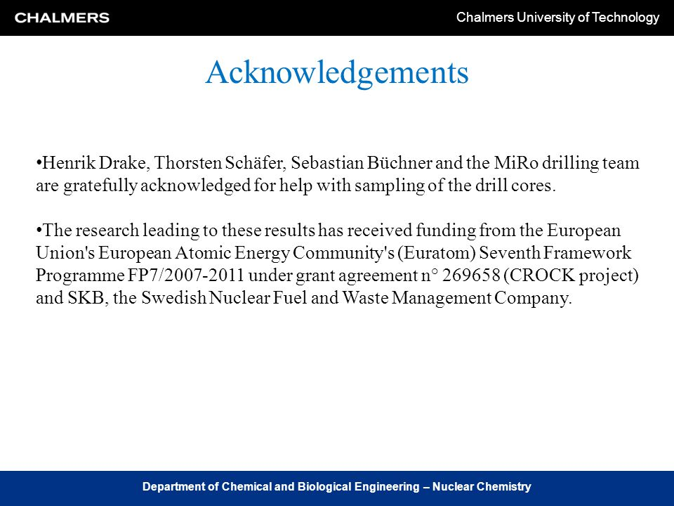 Chalmers University of Technology Department of Chemical and Biological Engineering – Nuclear Chemistry Acknowledgements Henrik Drake, Thorsten Schäfer, Sebastian Büchner and the MiRo drilling team are gratefully acknowledged for help with sampling of the drill cores.