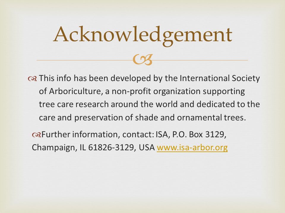   This info has been developed by the International Society of Arboriculture, a non-profit organization supporting tree care research around the world and dedicated to the care and preservation of shade and ornamental trees.