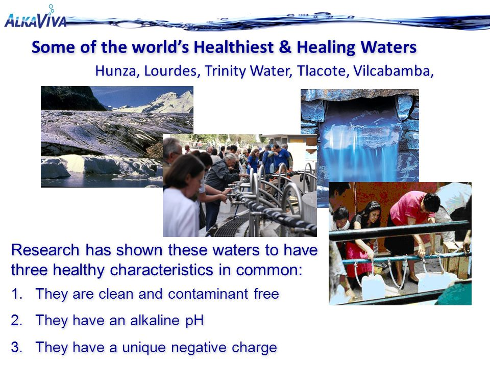 Some of the world's Healthiest & Healing Waters Some of the world's Healthiest & Healing Waters Hunza, Lourdes, Trinity Water, Tlacote, Vilcabamba, Re