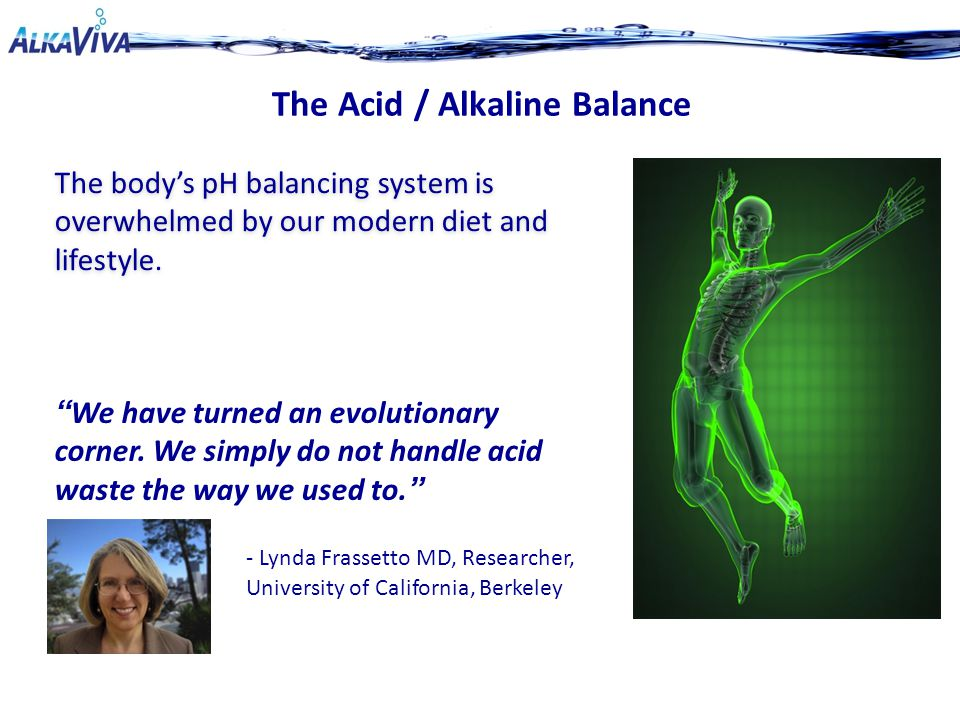 The Acid / Alkaline Balance The body's pH balancing system is overwhelmed by our modern diet and lifestyle.