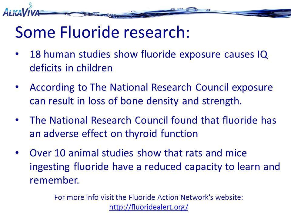 Some Fluoride research: 18 human studies show fluoride exposure causes IQ deficits in children According to The National Research Council exposure can result in loss of bone density and strength.