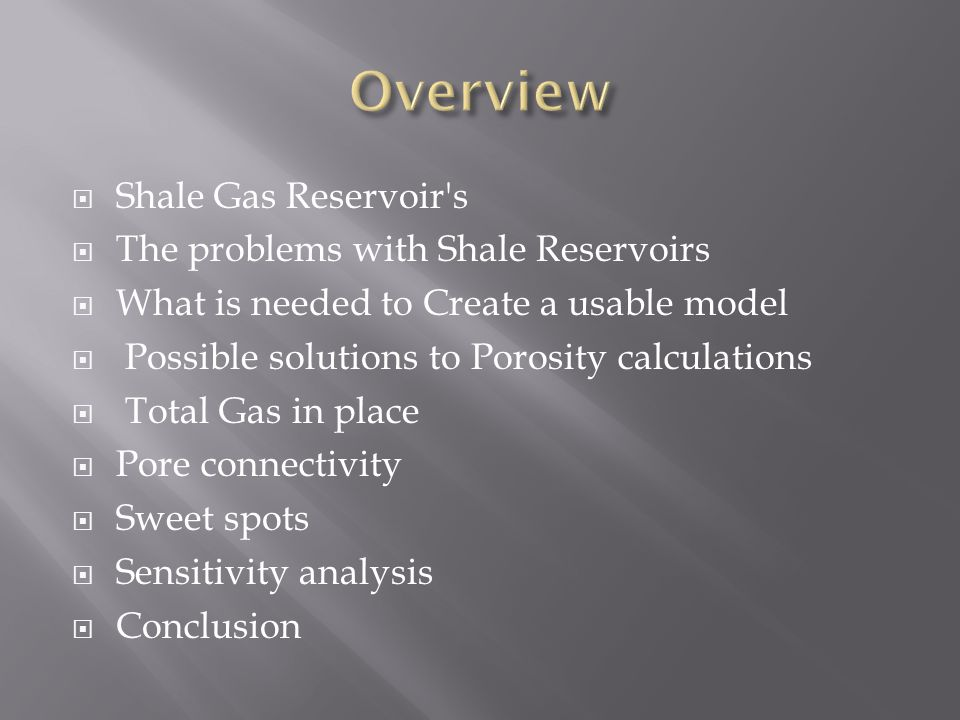  Shale Gas Reservoir's  The problems with Shale Reservoirs  What is needed to Create a usable model  Possible solutions to Porosity calculations 