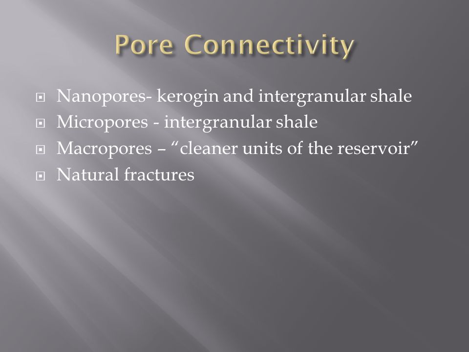  Nanopores- kerogin and intergranular shale  Micropores - intergranular shale  Macropores – cleaner units of the reservoir  Natural fractures