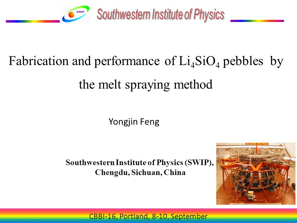 CBBI-16, Portland, 8-10, September Fabrication and performance of Li 4 SiO 4 pebbles by the melt spraying method Yongjin Feng Southwestern Institute of Physics (SWIP), Chengdu, Sichuan, China