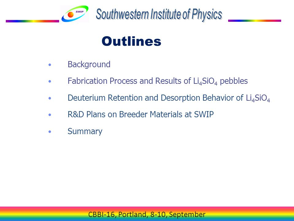 CBBI-16, Portland, 8-10, September Background Fabrication Process and Results of Li 4 SiO 4 pebbles Deuterium Retention and Desorption Behavior of Li 4 SiO 4 R&D Plans on Breeder Materials at SWIP Summary Outlines