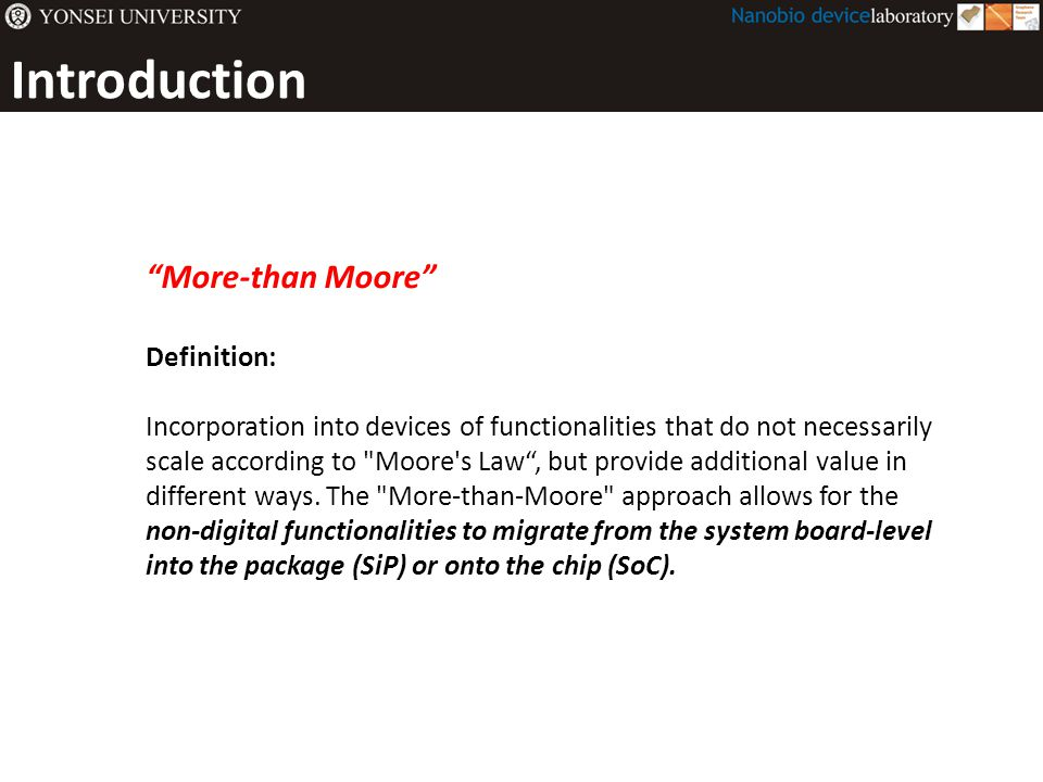 Introduction More-than Moore Definition: Incorporation into devices of functionalities that do not necessarily scale according to Moore s Law , but provide additional value in different ways.