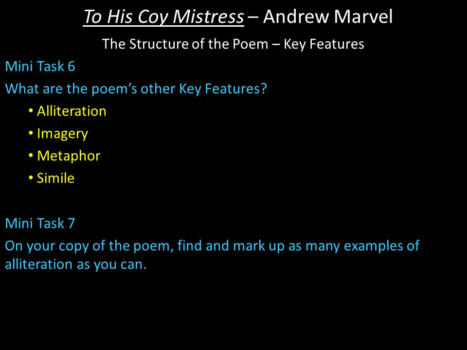 To His Coy Mistress – Andrew Marvel The Structure of the Poem – Key Features Mini Task 6 What are the poem's other Key Features.