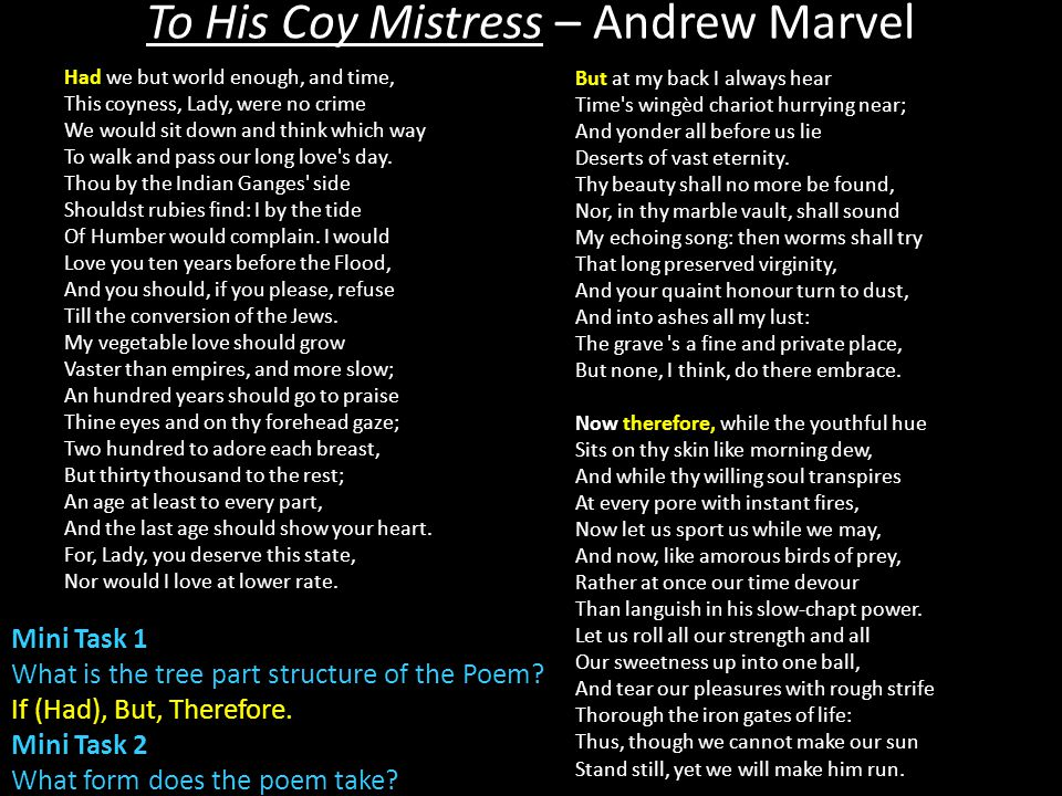 Had we but world enough, and time, But at my back I always hear Now therefore, while the youthful hue To His Coy Mistress – Andrew Marvel Mini Task 2 What form does the poem take.