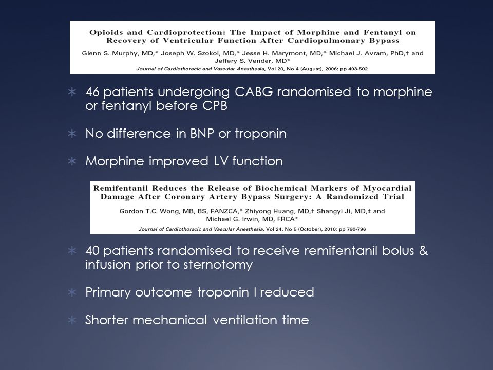  46 patients undergoing CABG randomised to morphine or fentanyl before CPB  No difference in BNP or troponin  Morphine improved LV function  40 patients randomised to receive remifentanil bolus & infusion prior to sternotomy  Primary outcome troponin I reduced  Shorter mechanical ventilation time