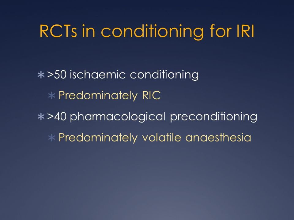 RCTs in conditioning for IRI  >50 ischaemic conditioning  Predominately RIC  >40 pharmacological preconditioning  Predominately volatile anaesthesia