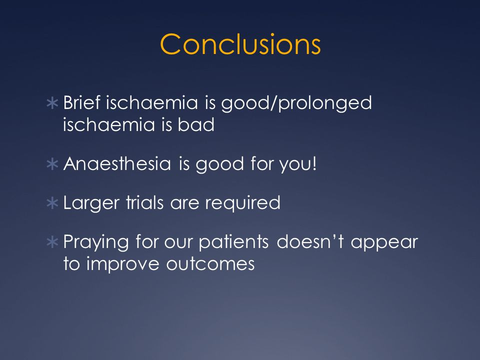Conclusions  Brief ischaemia is good/prolonged ischaemia is bad  Anaesthesia is good for you.