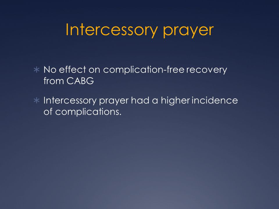 Intercessory prayer  No effect on complication-free recovery from CABG  Intercessory prayer had a higher incidence of complications.