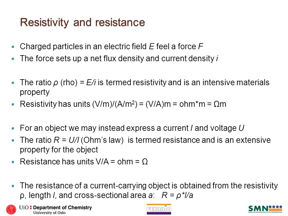 Resistivity and resistance Charged particles in an electric field E feel a force F The force sets up a net flux density and current density i The rati