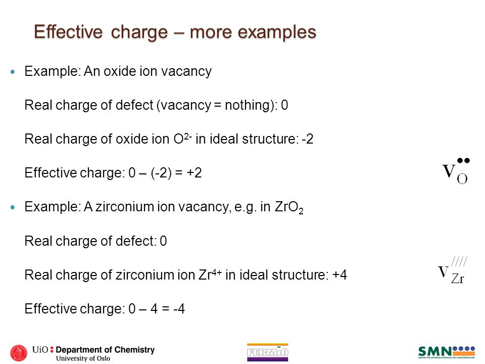 Effective charge – more examples Example: An oxide ion vacancy Real charge of defect (vacancy = nothing): 0 Real charge of oxide ion O 2- in ideal str