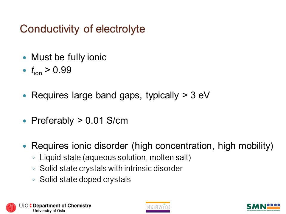 Conductivity of electrolyte Must be fully ionic t ion > 0.99 Requires large band gaps, typically > 3 eV Preferably > 0.01 S/cm Requires ionic disorder