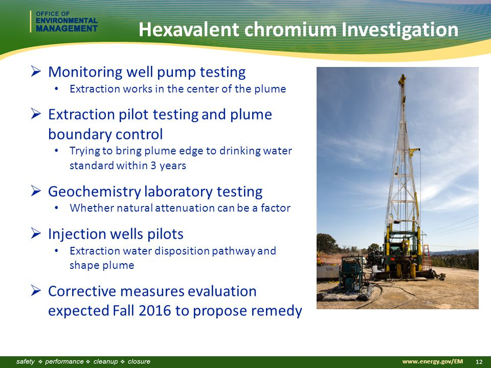 www.energy.gov/EM 12 Hexavalent chromium Investigation  Monitoring well pump testing Extraction works in the center of the plume  Extraction pilot testing and plume boundary control Trying to bring plume edge to drinking water standard within 3 years  Geochemistry laboratory testing Whether natural attenuation can be a factor  Injection wells pilots Extraction water disposition pathway and shape plume  Corrective measures evaluation expected Fall 2016 to propose remedy