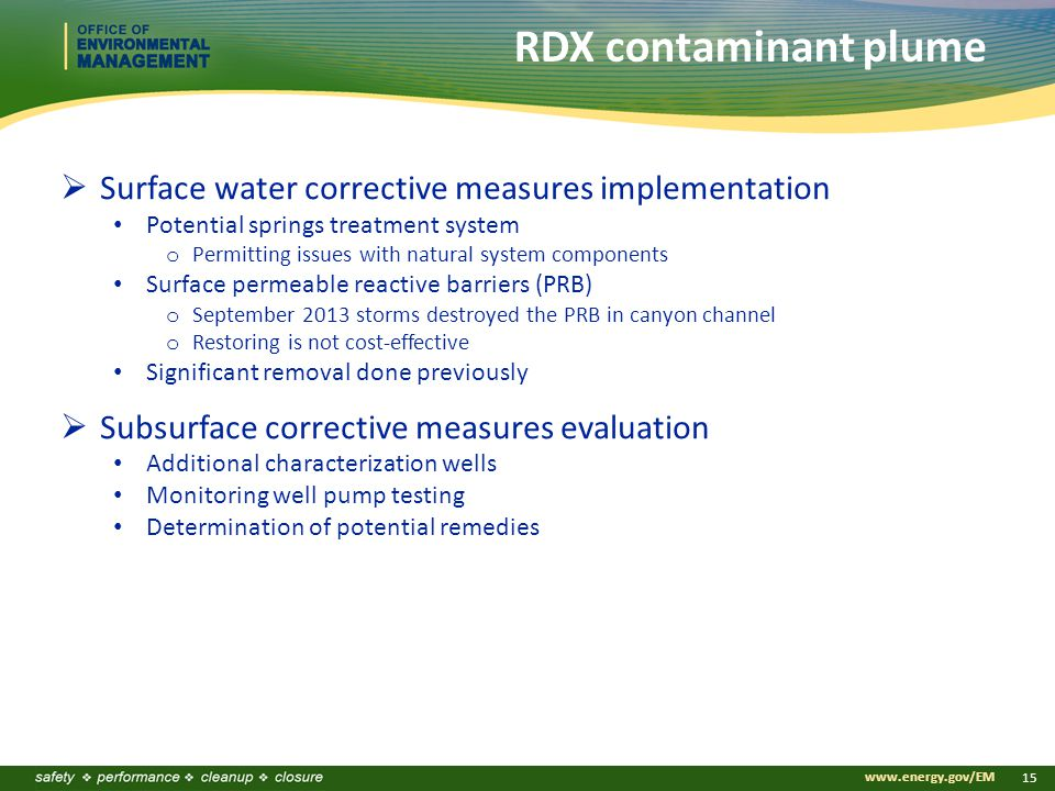 www.energy.gov/EM 15 RDX contaminant plume  Surface water corrective measures implementation Potential springs treatment system o Permitting issues with natural system components Surface permeable reactive barriers (PRB) o September 2013 storms destroyed the PRB in canyon channel o Restoring is not cost-effective Significant removal done previously  Subsurface corrective measures evaluation Additional characterization wells Monitoring well pump testing Determination of potential remedies
