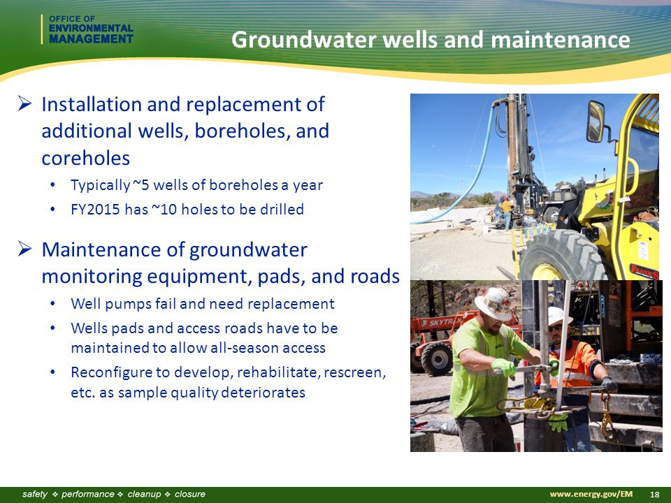 www.energy.gov/EM 18 Groundwater wells and maintenance  Installation and replacement of additional wells, boreholes, and coreholes Typically ~5 wells of boreholes a year FY2015 has ~10 holes to be drilled  Maintenance of groundwater monitoring equipment, pads, and roads Well pumps fail and need replacement Wells pads and access roads have to be maintained to allow all-season access Reconfigure to develop, rehabilitate, rescreen, etc.