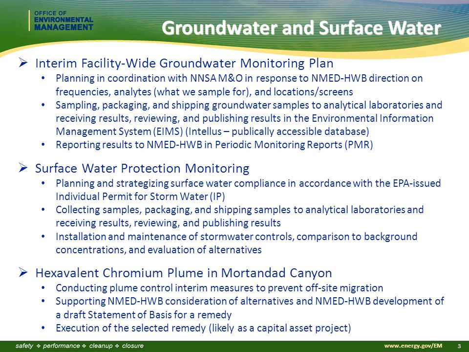 www.energy.gov/EM 3 Groundwater and Surface Water  Interim Facility-Wide Groundwater Monitoring Plan Planning in coordination with NNSA M&O in response to NMED-HWB direction on frequencies, analytes (what we sample for), and locations/screens Sampling, packaging, and shipping groundwater samples to analytical laboratories and receiving results, reviewing, and publishing results in the Environmental Information Management System (EIMS) (Intellus – publically accessible database) Reporting results to NMED-HWB in Periodic Monitoring Reports (PMR)  Surface Water Protection Monitoring Planning and strategizing surface water compliance in accordance with the EPA-issued Individual Permit for Storm Water (IP) Collecting samples, packaging, and shipping samples to analytical laboratories and receiving results, reviewing, and publishing results Installation and maintenance of stormwater controls, comparison to background concentrations, and evaluation of alternatives  Hexavalent Chromium Plume in Mortandad Canyon Conducting plume control interim measures to prevent off-site migration Supporting NMED-HWB consideration of alternatives and NMED-HWB development of a draft Statement of Basis for a remedy Execution of the selected remedy (likely as a capital asset project)