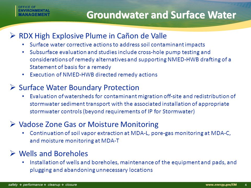 www.energy.gov/EM 4 Groundwater and Surface Water  RDX High Explosive Plume in Cañon de Valle Surface water corrective actions to address soil contaminant impacts Subsurface evaluation and studies include cross-hole pump testing and considerations of remedy alternatives and supporting NMED-HWB drafting of a Statement of basis for a remedy Execution of NMED-HWB directed remedy actions  Surface Water Boundary Protection Evaluation of watersheds for contaminant migration off-site and redistribution of stormwater sediment transport with the associated installation of appropriate stormwater controls (beyond requirements of IP for Stormwater)  Vadose Zone Gas or Moisture Monitoring Continuation of soil vapor extraction at MDA-L, pore-gas monitoring at MDA-C, and moisture monitoring at MDA-T  Wells and Boreholes Installation of wells and boreholes, maintenance of the equipment and pads, and plugging and abandoning unnecessary locations