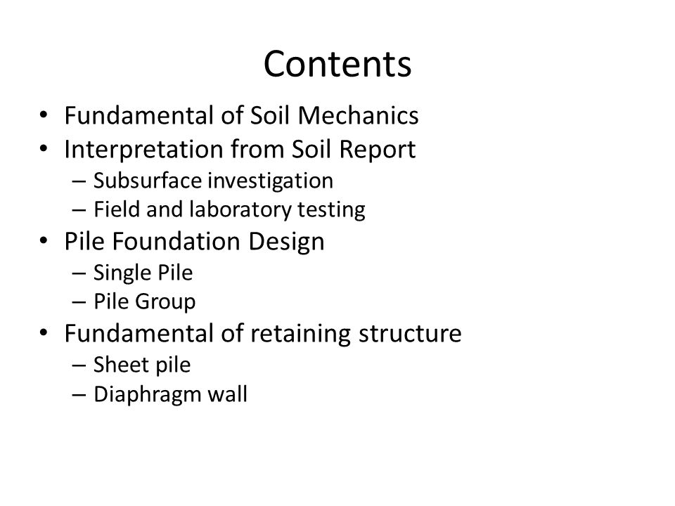 Contents Fundamental of Soil Mechanics Interpretation from Soil Report – Subsurface investigation – Field and laboratory testing Pile Foundation Design – Single Pile – Pile Group Fundamental of retaining structure – Sheet pile – Diaphragm wall