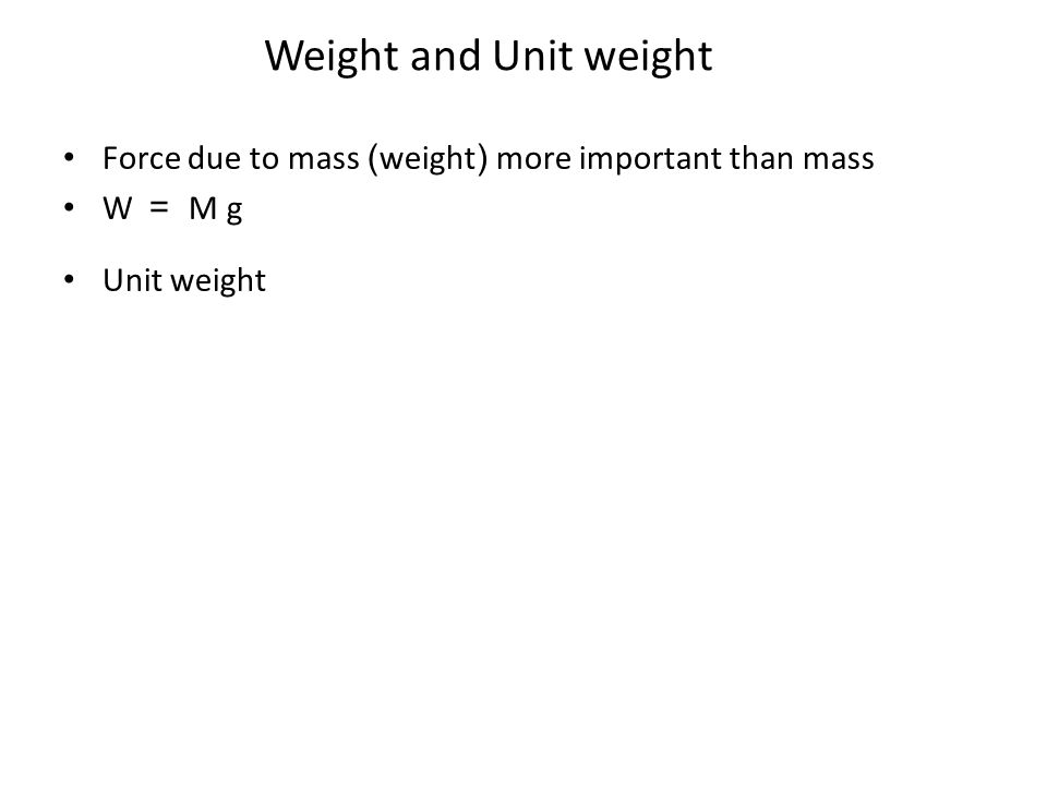 Weight and Unit weight Force due to mass (weight) more important than mass W = M g Unit weight
