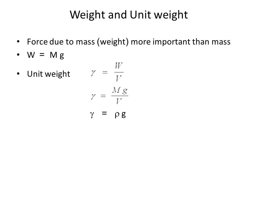 Weight and Unit weight Force due to mass (weight) more important than mass W = M g Unit weight  =  g