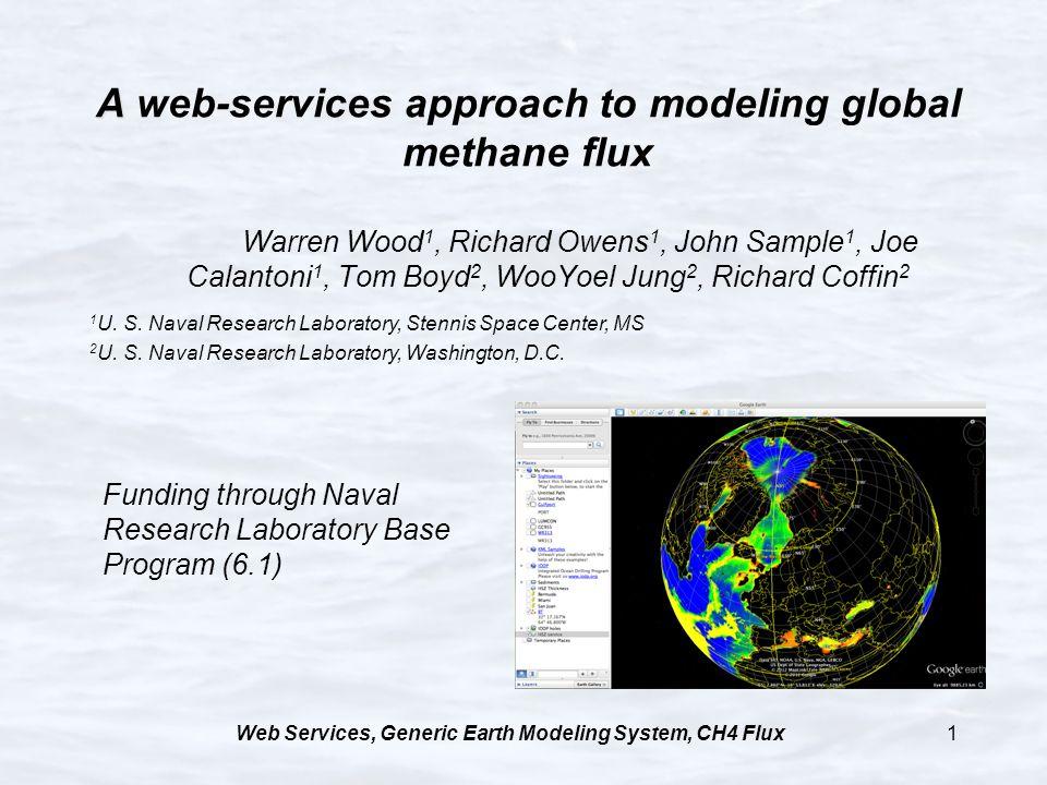 Web Services, Generic Earth Modeling System, CH4 Flux1 A A web-services approach to modeling global methane flux Warren Wood 1, Richard Owens 1, John Sample 1, Joe Calantoni 1, Tom Boyd 2, WooYoel Jung 2, Richard Coffin 2 1 U.
