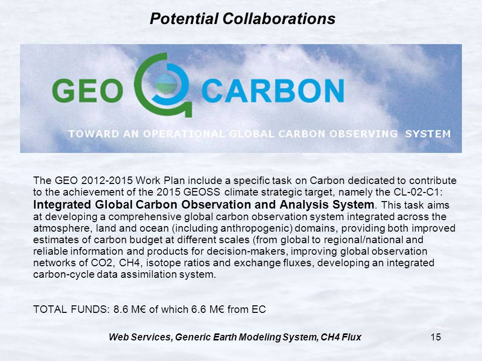 Web Services, Generic Earth Modeling System, CH4 Flux15 Potential Collaborations The GEO 2012-2015 Work Plan include a specific task on Carbon dedicated to contribute to the achievement of the 2015 GEOSS climate strategic target, namely the CL-02-C1: Integrated Global Carbon Observation and Analysis System.