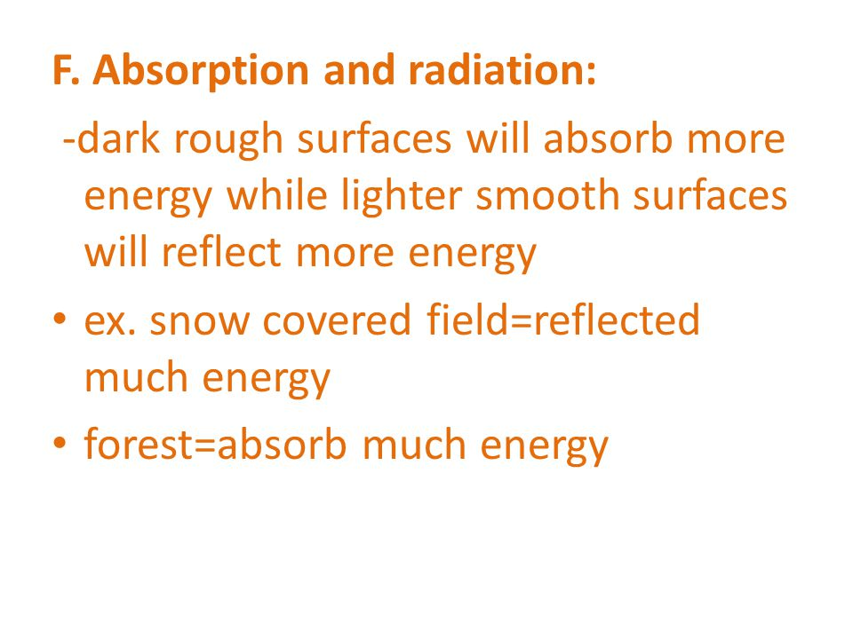 F. Absorption and radiation: -dark rough surfaces will absorb more energy while lighter smooth surfaces will reflect more energy ex. snow covered fiel