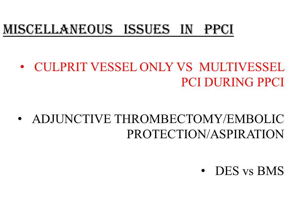 MISCELLANEOUS ISSUES IN PPCI CULPRIT VESSEL ONLY VS MULTIVESSEL PCI DURING PPCI ADJUNCTIVE THROMBECTOMY/EMBOLIC PROTECTION/ASPIRATION DES vs BMS