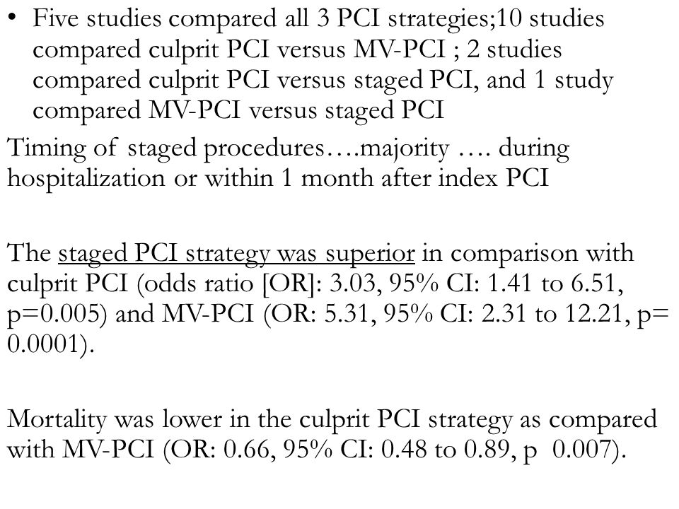 Five studies compared all 3 PCI strategies;10 studies compared culprit PCI versus MV-PCI ; 2 studies compared culprit PCI versus staged PCI, and 1 study compared MV-PCI versus staged PCI Timing of staged procedures….majority ….