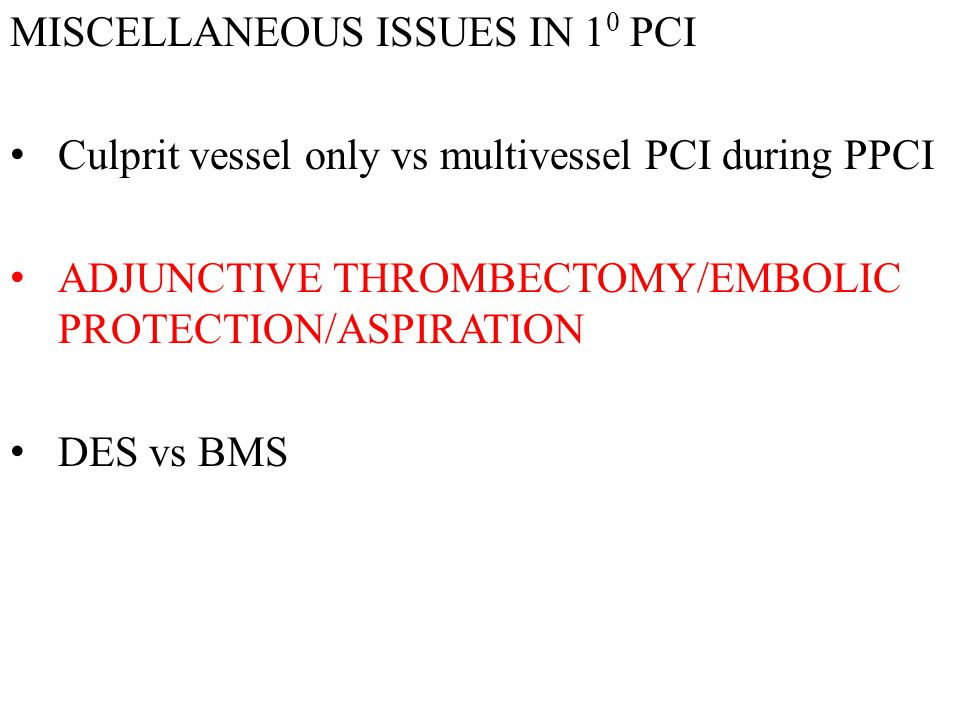 MISCELLANEOUS ISSUES IN 1 0 PCI Culprit vessel only vs multivessel PCI during PPCI ADJUNCTIVE THROMBECTOMY/EMBOLIC PROTECTION/ASPIRATION DES vs BMS