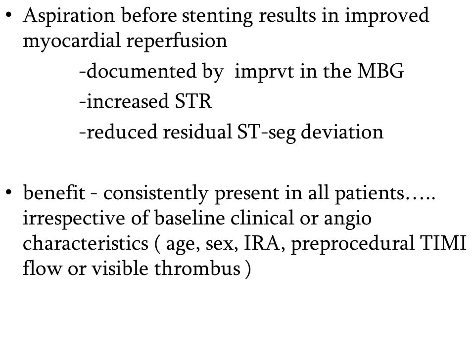Aspiration before stenting results in improved myocardial reperfusion -documented by imprvt in the MBG -increased STR -reduced residual ST-seg deviation benefit - consistently present in all patients…..