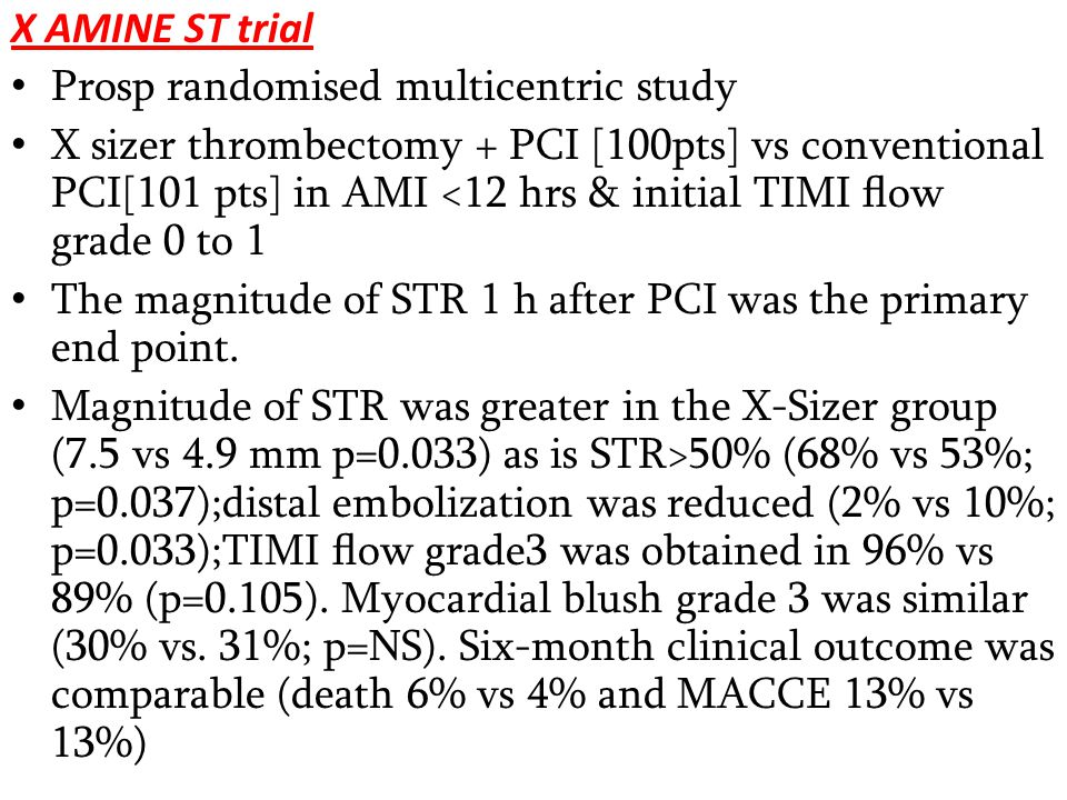 X AMINE ST trial Prosp randomised multicentric study X sizer thrombectomy + PCI [100pts] vs conventional PCI[101 pts] in AMI <12 hrs & initial TIMI flow grade 0 to 1 The magnitude of STR 1 h after PCI was the primary end point.