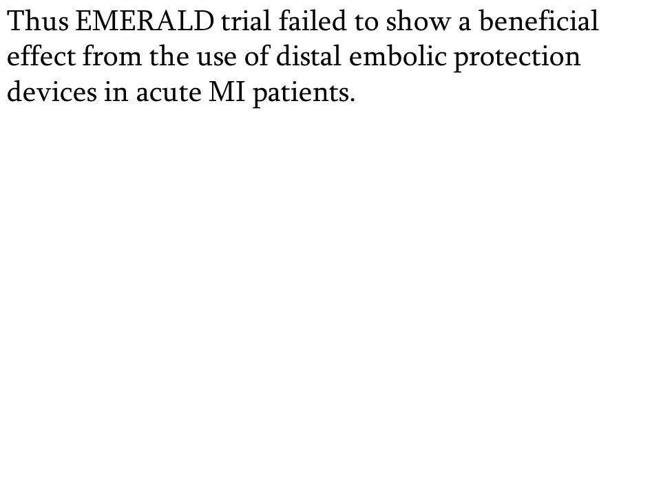 Thus EMERALD trial failed to show a beneficial effect from the use of distal embolic protection devices in acute MI patients.