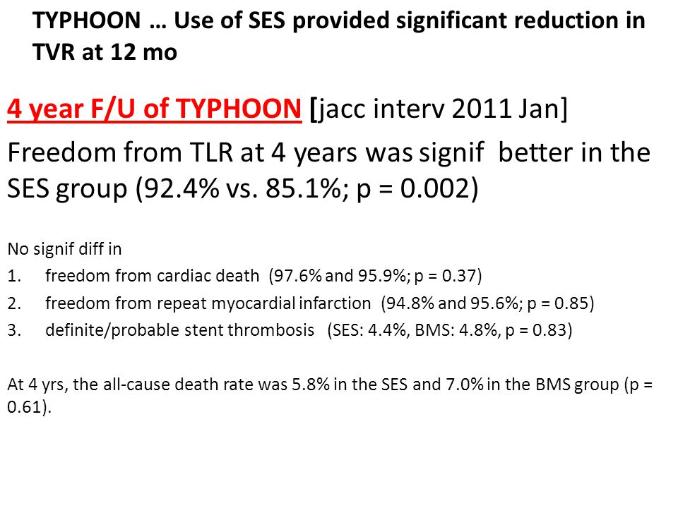 TYPHOON … Use of SES provided significant reduction in TVR at 12 mo 4 year F/U of TYPHOON [jacc interv 2011 Jan] Freedom from TLR at 4 years was signif better in the SES group (92.4% vs.