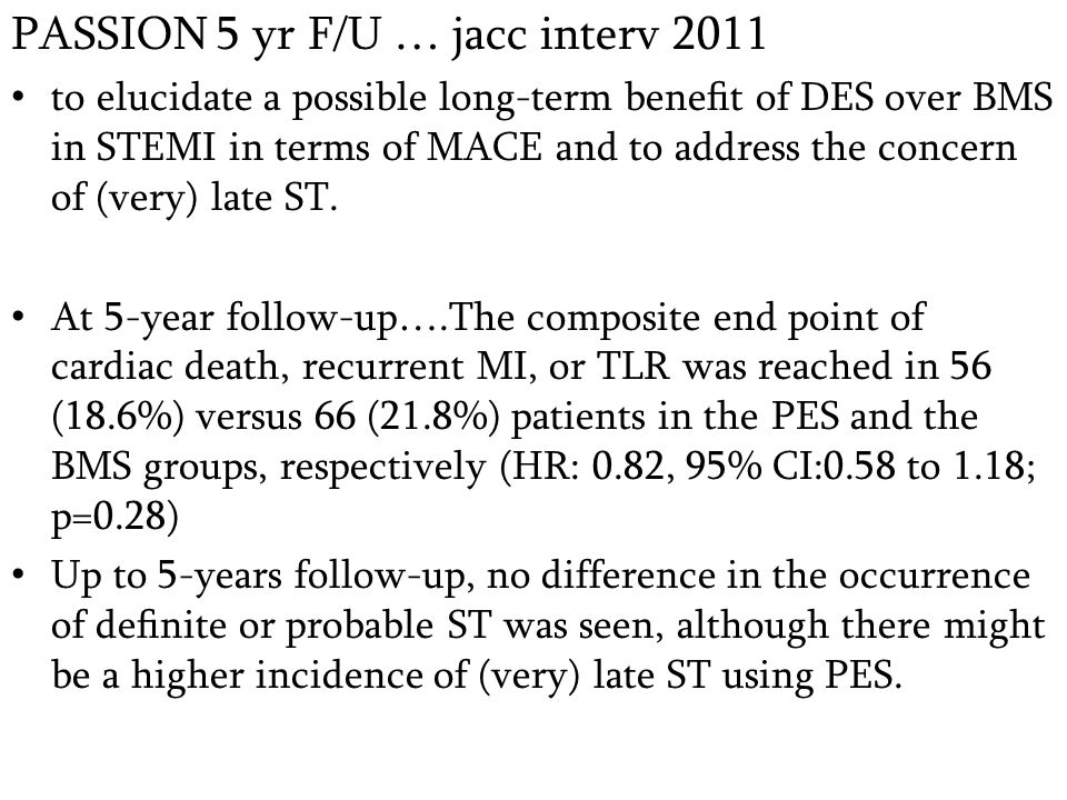 PASSION 5 yr F/U … jacc interv 2011 to elucidate a possible long-term benefit of DES over BMS in STEMI in terms of MACE and to address the concern of (very) late ST.