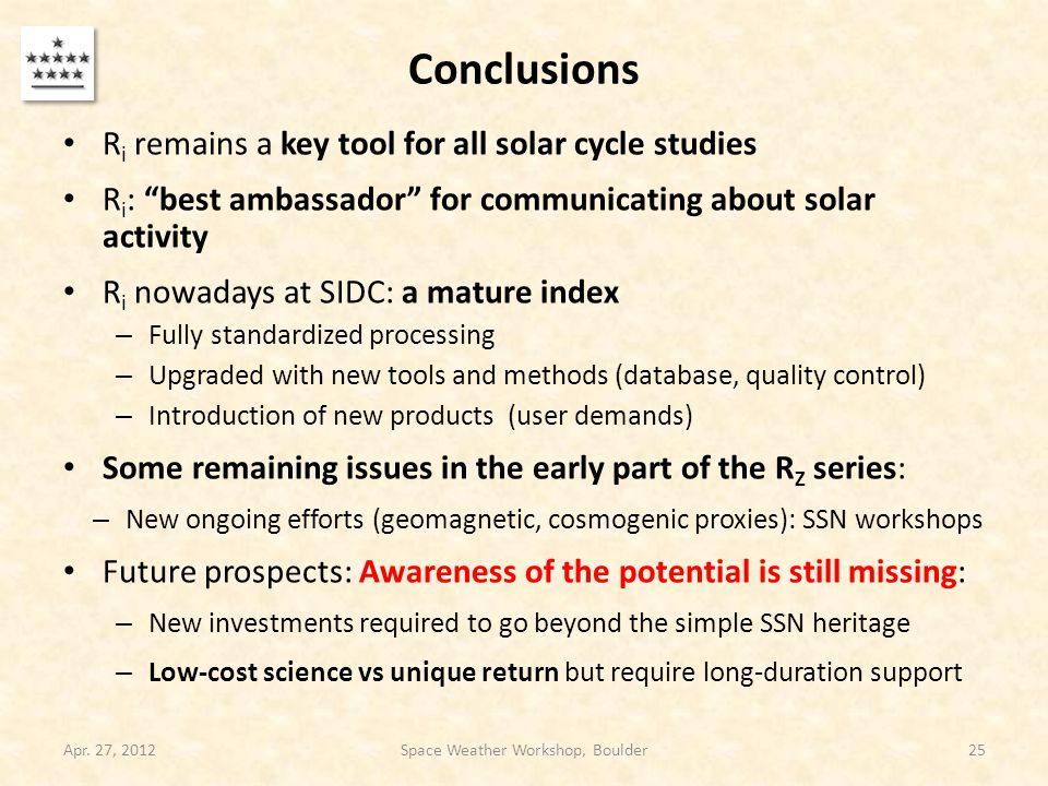Conclusions R i remains a key tool for all solar cycle studies R i : best ambassador for communicating about solar activity R i nowadays at SIDC: a mature index – Fully standardized processing – Upgraded with new tools and methods (database, quality control) – Introduction of new products (user demands) Some remaining issues in the early part of the R Z series: – New ongoing efforts (geomagnetic, cosmogenic proxies): SSN workshops Future prospects: Awareness of the potential is still missing: – New investments required to go beyond the simple SSN heritage – Low-cost science vs unique return but require long-duration support Apr.