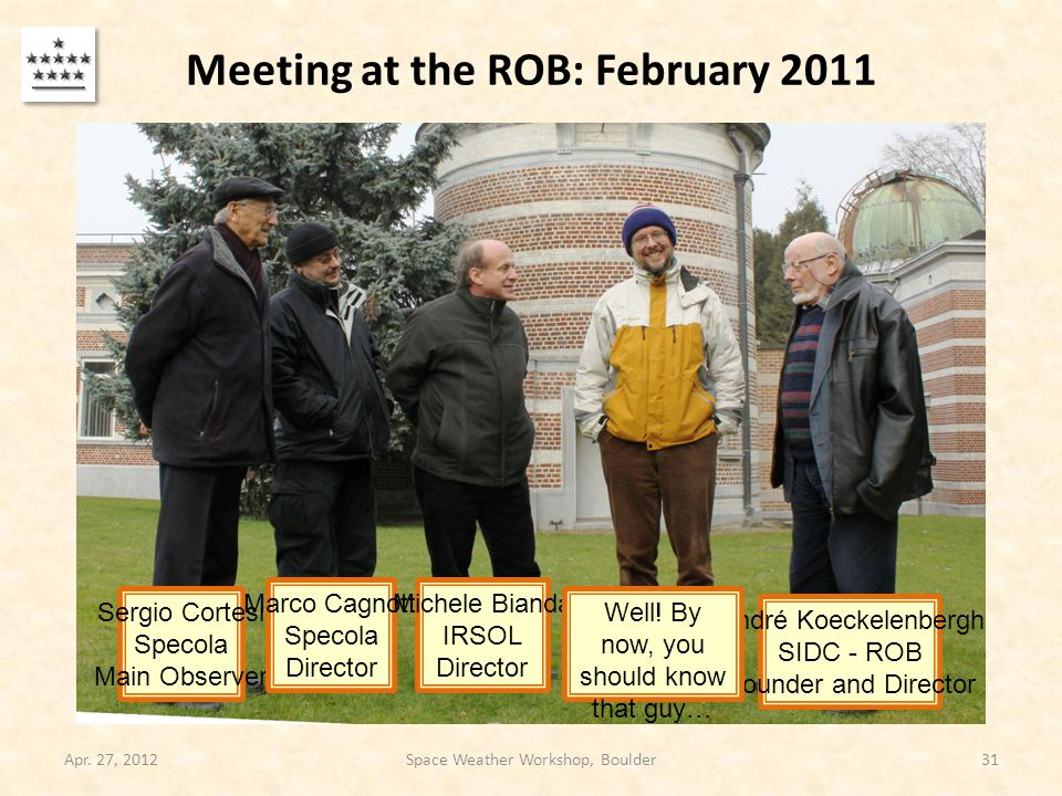 Meeting at the ROB: February 2011 Apr. 27, 2012Space Weather Workshop, Boulder31 Sergio Cortesi Specola Main Observer Marco Cagnotti Specola Director