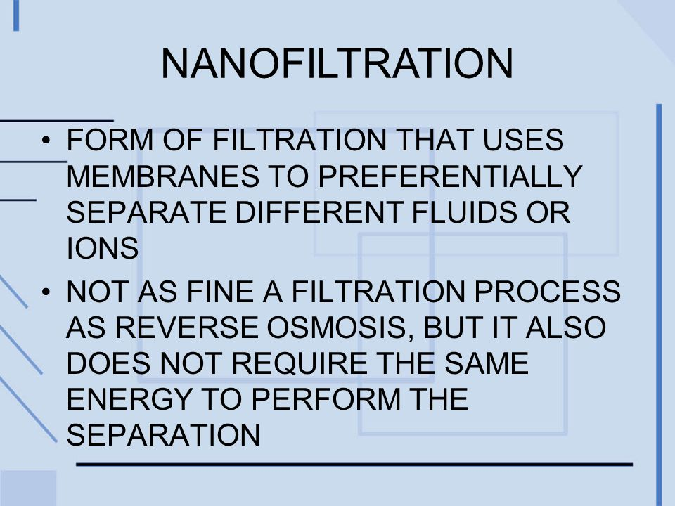 NANOFILTRATION FORM OF FILTRATION THAT USES MEMBRANES TO PREFERENTIALLY SEPARATE DIFFERENT FLUIDS OR IONS NOT AS FINE A FILTRATION PROCESS AS REVERSE