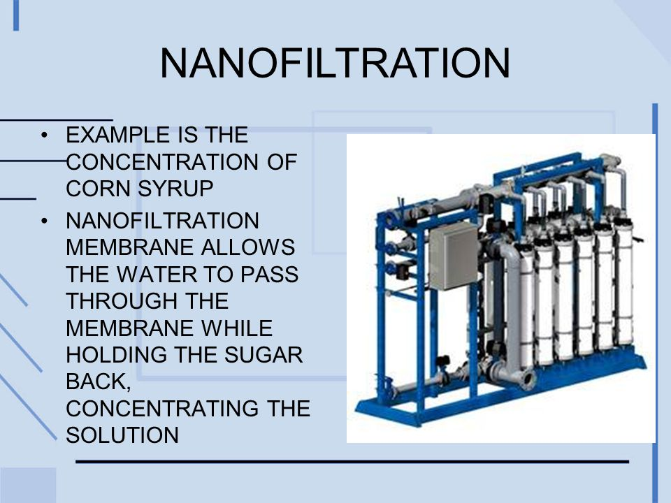 NANOFILTRATION EXAMPLE IS THE CONCENTRATION OF CORN SYRUP NANOFILTRATION MEMBRANE ALLOWS THE WATER TO PASS THROUGH THE MEMBRANE WHILE HOLDING THE SUGA