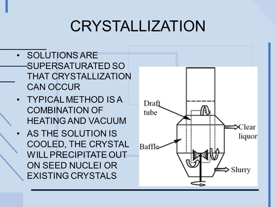 CRYSTALLIZATION SOLUTIONS ARE SUPERSATURATED SO THAT CRYSTALLIZATION CAN OCCUR TYPICAL METHOD IS A COMBINATION OF HEATING AND VACUUM AS THE SOLUTION I